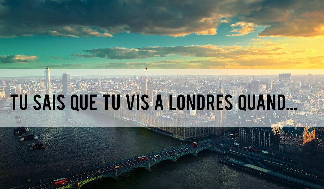 Partir à Londres : tu sais que tu vis à Londres quand…