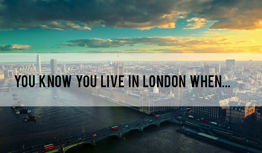You know you live in London when…